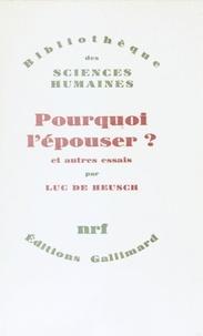 Luc De Heusch - Pourquoi l'épouser? - Et autres essais.
