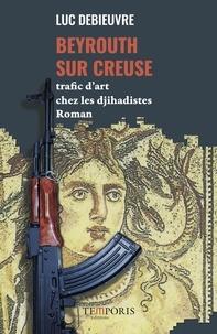 Luc Debieuvre - Beyrouth-sur-Creuse - Trafic d'art chez les djihadistes.
