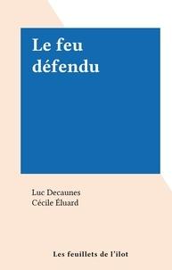 Luc Decaunes et Cécile Éluard - Le feu défendu.