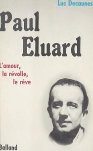Luc Decaunes - Paul Éluard : l'amour, la révolte, le rêve.