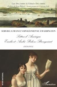 Luc Delambre et Edmée Delambre - Servir la France napoléonienne à Washington - Lettres d'Amérique - Emilie et André Pichon-Brongniart 1801-1805.