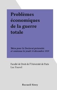 Luc Fauvel et  Faculté de droit de l'Universi - Problèmes économiques de la guerre totale - Thèse pour le Doctorat présentée et soutenue le jeudi 14 décembre 1939.