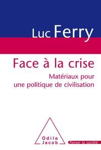 Luc Ferry - Face à la crise - Matériaux pour une politique de civilisation.