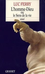 Luc Ferry - L'homme-Dieu ou le sens de la vie.