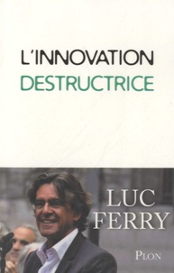 L'innovation destructrice - Luc Ferry |