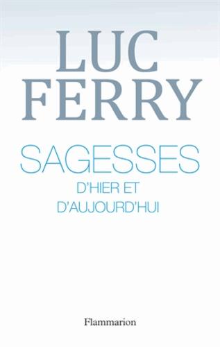 Luc Ferry - Sagesses d'hier et d'aujourd'hui.