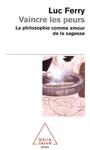 Vaincre les peurs- La philosophie comme amour de la sagesse - Luc Ferry |