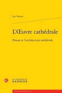 Luc Fraisse - L'oeuvre cathédrale - Proust et l'architecture médiévale.