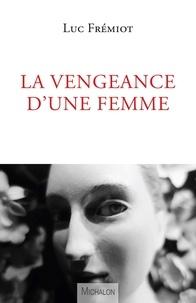 Luc Frémiot - La vengeance d'une femme.