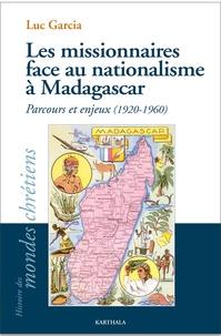 Luc Garcia - Les missionnaires face au nationalisme à Madagascar - Parcours et enjeux (1920-1960).