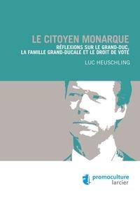 Luc Heuschling - Le citoyen monarque - Réflexions sur le Grand-duc, la famille grand-ducale et le droit de vote.