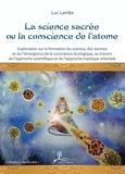 Luc Lambs - La science sacrée ou la conscience de l'atome - Exploration sur le cosmos, la formation des atomes et l'émergence de la conscience écologique au travers de l'approche scientifique et de l'approche mystique orientale.