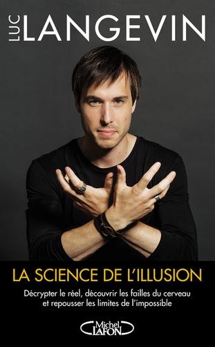 Luc Langevin - La science de l'illusion - Décrypter le réel, découvrir les failles du cerveau et repousser les limites de l'impossible.