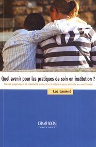 Luc Laurent - Quel avenir pour les pratiques de soin en institution ? - Travail psychique et créativité dans les structures pour enfants en souffrance.