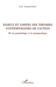 Luc Leguérinel - Enjeux et limites des théories contemporaines de l'action - De la praxéologie à la pragmatique.