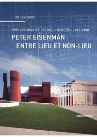 Luc Lévesque - Peter Eisenman entre lieu et non-lieu - Vers une architecture de l'interstitiel : 1963-1988.