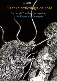 Luc Long - 30 ans d'archéologie dessinée - Carnet de fouilles sous-marines du Rhône à la Camargue.