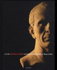 Luc Long - Secrets du Rhône - Les trésors archéologiques du fleuve à Arles.