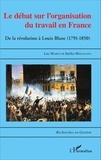 Luc Marco et Stefka Mihaylova - Le débat sur l'organisation du travail en France - De la révolution à Louis Blanc (1791-1850).