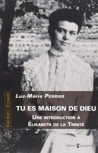 Tu es maison de Dieu- Introduction à Elisabeth de la Trinité - Luc-Marie Perrier |
