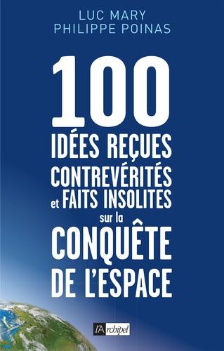 Luc Mary et Philippe Poinas - 100 idées reçues, contrevérités et faits insolites sur la conquête de l'espace.