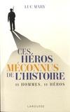 Luc Mary - Ces héros méconnus de l'Histoire - 11 hommes, 11 héros.
