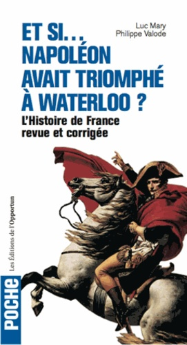 Luc Mary et Philippe Valode - Et si... Napoléon avait triomphé à Waterloo ? - L'Histoire de France revue et corrigée.