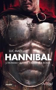 Luc Mary - Hannibal, l'homme qui fit trembler Rome.
