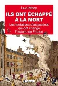 Luc Mary - Ils ont échappé à la mort - Les tentatives d'assassinat qui ont changé l'histoire de France.