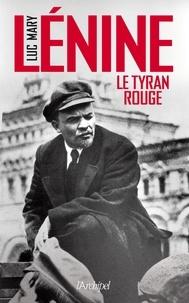 Luc Mary - Lénine, le tyran rouge.