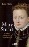 Luc Mary - Mary Stuart, la reine aux trois couronnes.