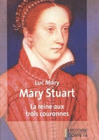 Luc Mary - Mary Stuart - La reine aux trois couronnes.