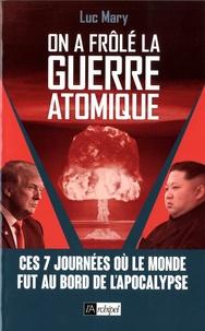 Luc Mary - On a frôlé la guerre atomique - Ces 7 journées où le monde fut au bord de l'apocalypse.