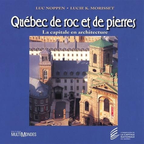 Luc Noppen et Lucie K. Morisset - Québec de roc et de pierres: la capitale en architecture.