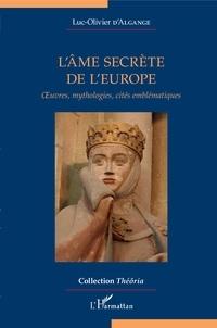 Luc-Olivier d' Algange - L'âme secrète de l'Europe - Oeuvres, mythologies, cités emblématiques.