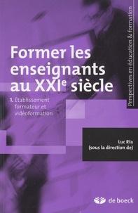 Luc Ria - Former les enseignants au XXIe siècle - Tome 1, Etablissement formateur et vidéoformation.