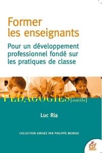 Former les enseignants- Pour un développement professionnel fondé sur les pratiques de classe - Luc Ria |