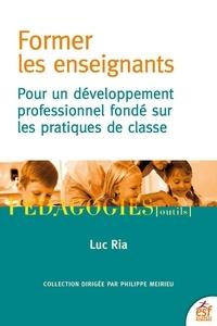 Luc Ria - Former les enseignants - Pour un développement professionnel fondé sur les pratiques de classe.