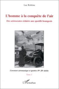 Luc Robène - L'homme à la conquête de l'air Tome 2 - L'aventure aéronautique et sportive 19e-20e siècles.
