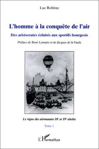 Luc Robène - L'homme à la conquête de l'air - Tome 1, Le règne des aéronautes 18e et 19e siècles.