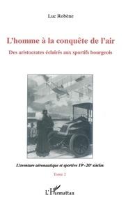 Luc Robène - L'homme à la conquête de l'air - Tome 2, L'aventure aéronautique et sportive 19e-20e siècles.