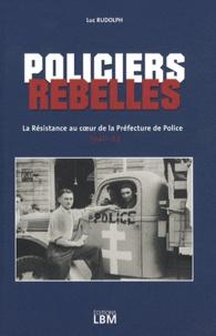 Luc Rudolph - Policiers rebelles - La Résistance au coeur de la Préfecture de Police (1940-44).