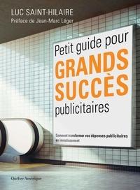 Luc Saint-Hilaire - Petit guide pour grands succès publicitaires - Comment transformer vos dépenses publicitaires en investissement.