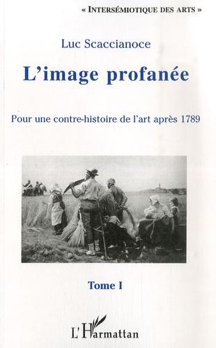Luc Scaccianoce - L'image profanée - Pour une contre-histoire de l'art après 1789, tome 1.