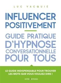 Luc Vacquié - Influencer positivement - Guide pratique d'hypnose conversationnelle pour tous - Guide pratique d'hypnose conversationnelle pour tous.