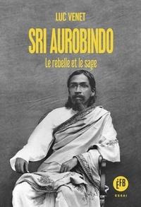 Luc Venet - Sri Aurobindo - Le rebelle et le sage.