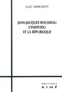 Luc Vincenti - Jean-Jacques Rousseau, l'individu et la République.