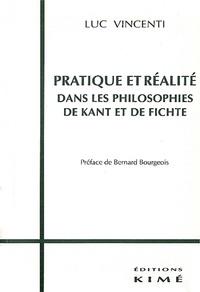 Luc Vincenti - Pratique et réalité dans les philosophies de Kant et de Fichte.