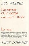 Luc Weibel - Le savoir et le corps - Essai sur le Dictionnaire de Pierre Bayle.