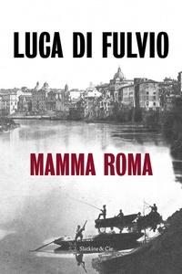 Luca Di Fulvio - Mamma Roma.